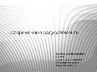 Современные радиоэлементы Киселёв Виктор Петрович, учитель МОАУ СОШ с. Озёрн