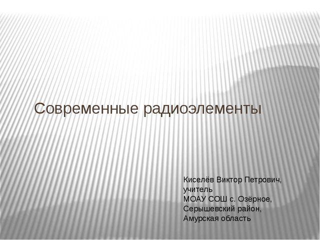 Современные радиоэлементы Киселёв Виктор Петрович, учитель МОАУ СОШ с. Озёрн...