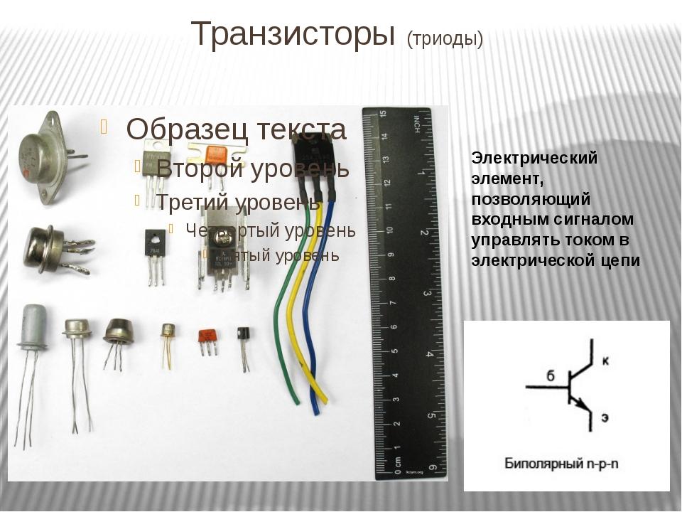 Транзисторы (триоды) Электрический элемент, позволяющий входным сигналом упра...