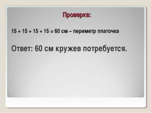 Проверка: 15 + 15 + 15 + 15 = 60 см – периметр платочка Ответ: 60 см кружев п