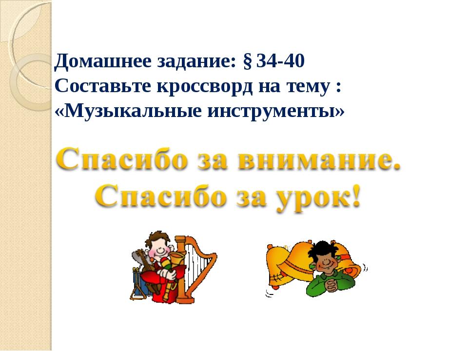 Домашнее задание: § 34-40 Составьте кроссворд на тему : «Музыкальные инструме...