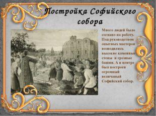 Постройка Софийского собора Много людей было согнано на работу. Под руководст