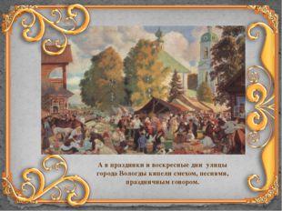 А в праздники и воскресные дни улицы города Вологды кипели смехом, песнями, п