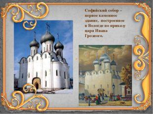 Софийский собор – первое каменное здание, построенное в Вологде по приказу ца