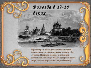 Вологда в 17-18 веках При Петре I Вологда становится одной изглавных государ