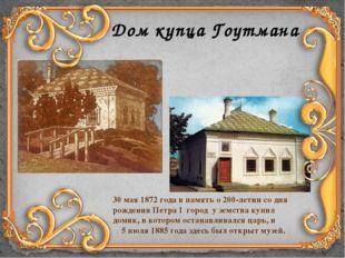 Дом купца Гоутмана 30 мая 1872 года в память о 200-летии со дня рождения Петр