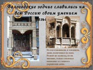 Вологодские зодчие славились на всю Россию своим умением резьбы… Но изготавли