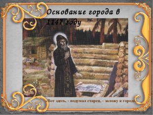 «Вот здесь, - подумал старец, - заложу я город». Основание города в 1147 году
