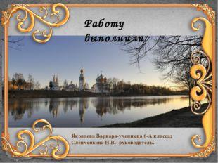 Работу выполнили: Яковлева Варвара-ученикца 6-А класса; Слепченкова И.В.- рук