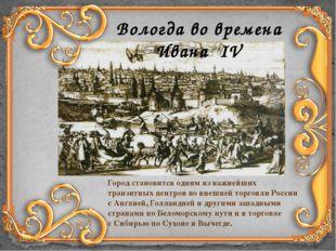 Вологда во времена Ивана IV Город становится одним изважнейших транзитных це