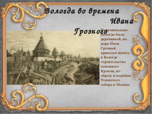 Вологда во времена Ивана Грозного Первоначально Вологда была деревянной, но ц
