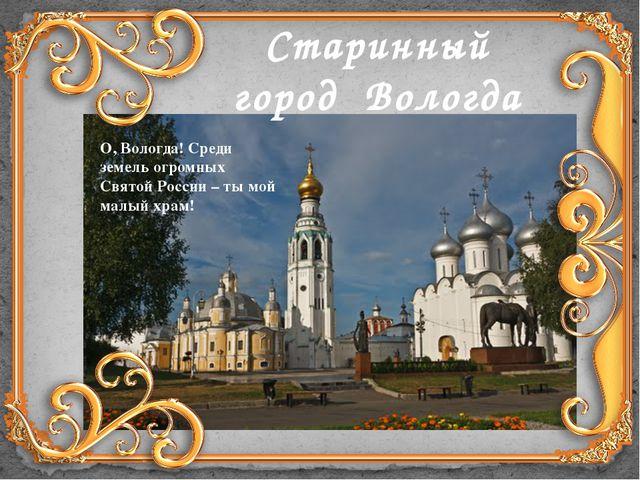 Старинный город Вологда О, Вологда! Среди земель огромных Святой России – ты...
