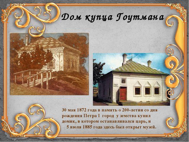 Дом купца Гоутмана 30 мая 1872 года в память о 200-летии со дня рождения Петр...