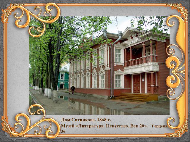 Дом Ситникова. 1868 г. Музей «Литература. Искусство, Век 20». Герцена, 36