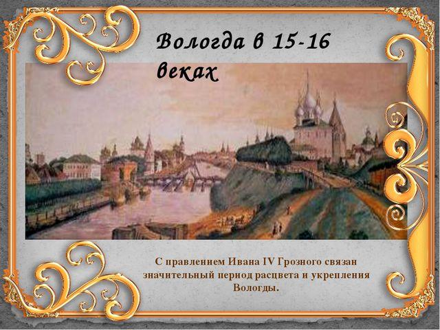Вологда в 15-16 веках С правлением Ивана IV Грозного связан значительный пери...
