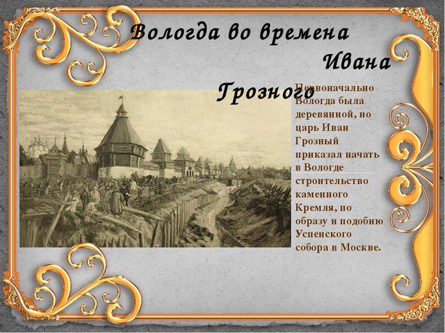 Вологда во времена Ивана Грозного Первоначально Вологда была деревянной, но ц...