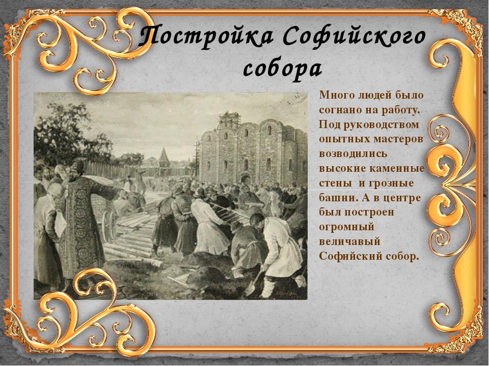 Постройка Софийского собора Много людей было согнано на работу. Под руководст...