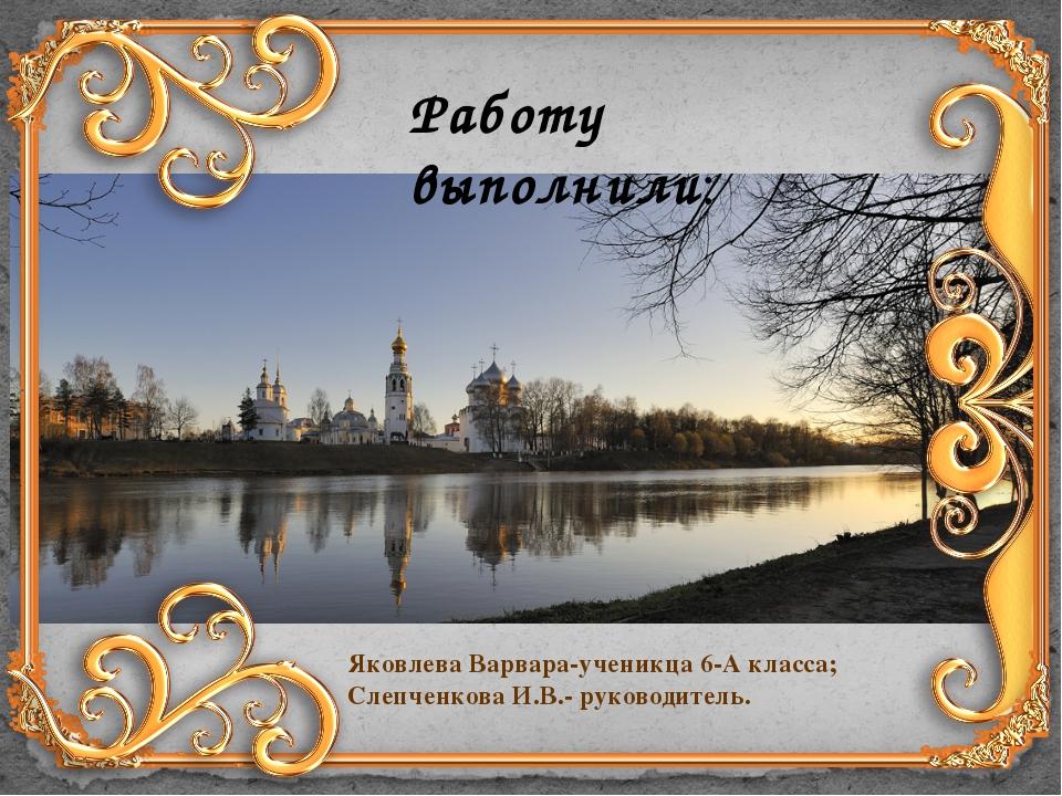 Работу выполнили: Яковлева Варвара-ученикца 6-А класса; Слепченкова И.В.- рук...