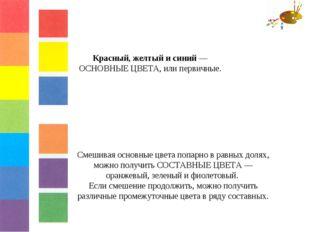 Красный, желтый и синий — ОСНОВНЫЕ ЦВЕТА, или первичные. Смешивая основные цв