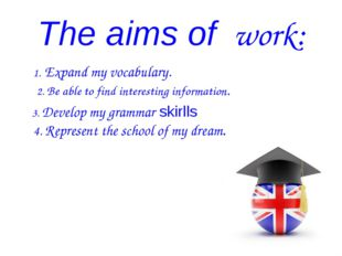 The aims of work: 1. Expand my vocabulary. 2. Be able to find interesting inf