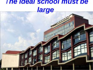 The ideal school must be large
