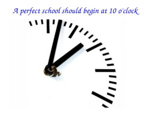 A perfect school should begin at 10 o'clock