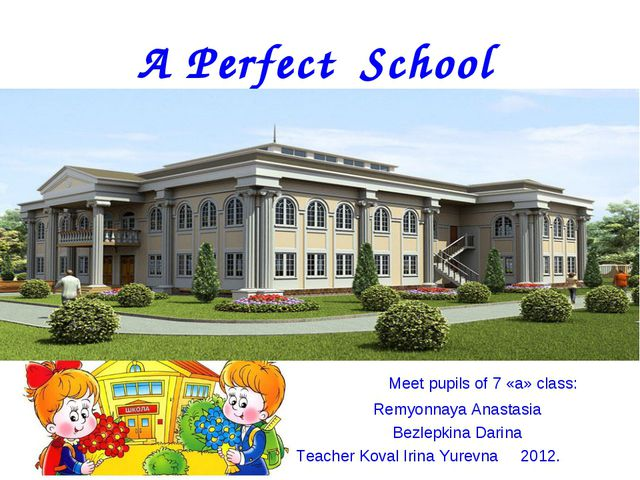 A Perfect School Meet pupils of 7 «a» class: Remyonnaya Anastasia Bezlepkina...