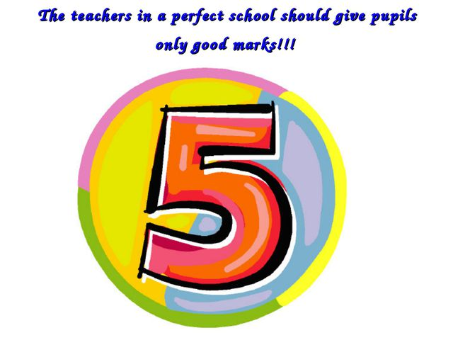 The teachers in a perfect school should give pupils only good marks!!!