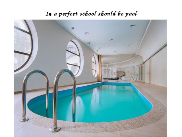 In a perfect school should be pool