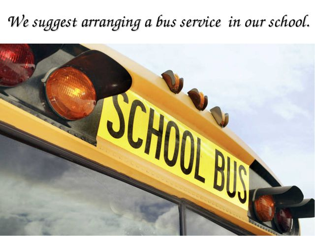 We suggest arranging a bus service in our school.