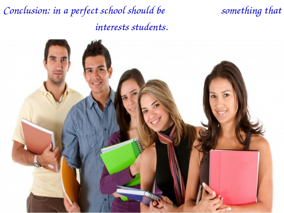 Conclusion: in a perfect school should be something that interests students.