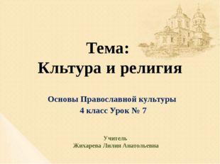 Тема: Кльтура и религия Основы Православной культуры 4 класс Урок № 7 Учитель