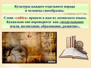 Культуры каждого отдельного народа и человека своеобразны. Слово «cultira» пр