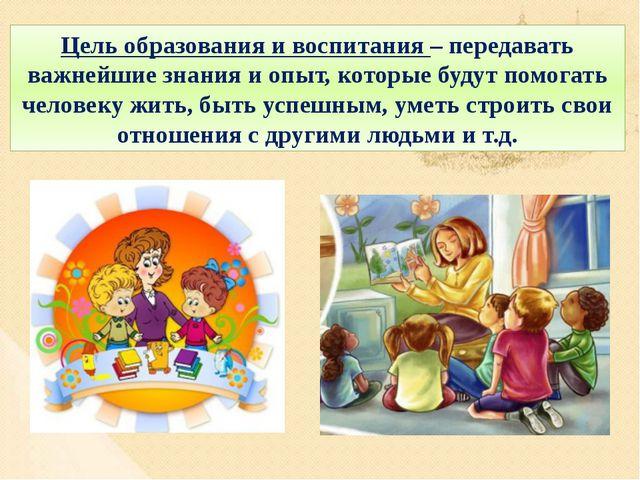 Цель образования и воспитания – передавать важнейшие знания и опыт, которые б...