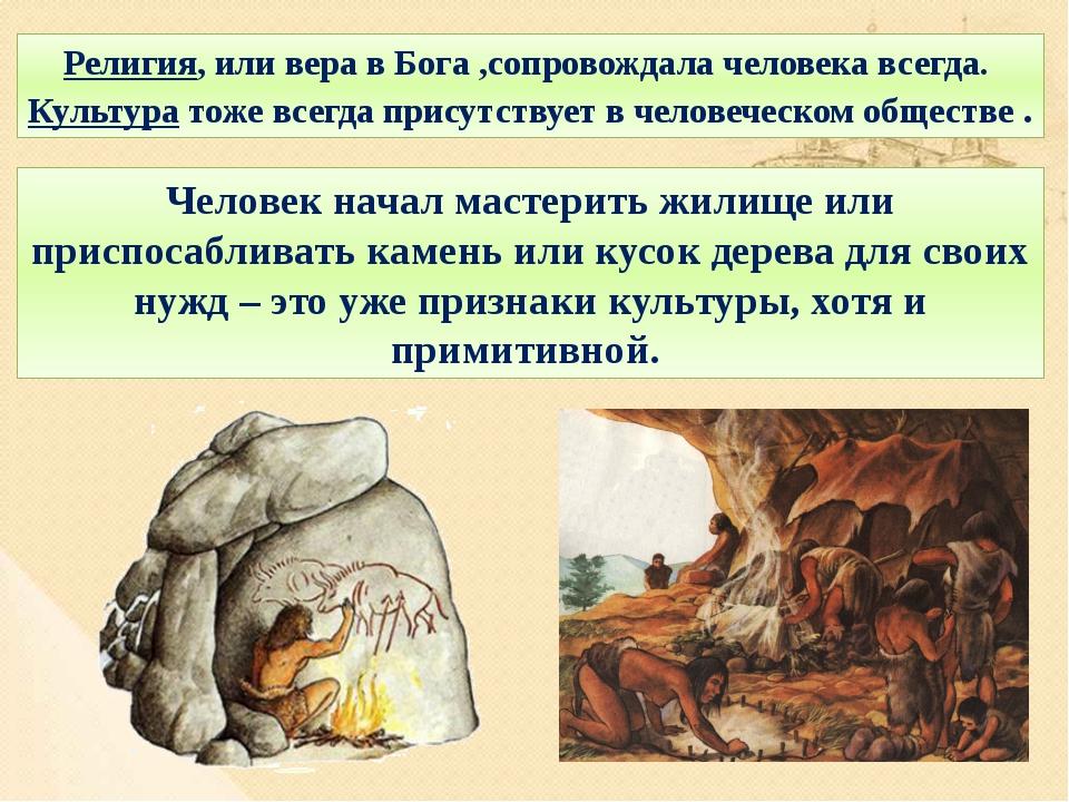 Религия, или вера в Бога ,сопровождала человека всегда. Культура тоже всегда...