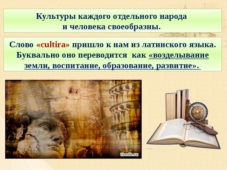 Культуры каждого отдельного народа и человека своеобразны. Слово «cultira» пр...