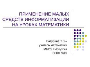 ПРИМЕНЕНИЕ МАЛЫХ СРЕДСТВ ИНФОРМАТИЗАЦИИ НА УРОКАХ МАТЕМАТИКИ Батурина Т.В.– у