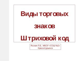 Виды торговых знаков Штриховой код Ясская Л.Б., МБОУ «СОШ №2» Краснотурьинск