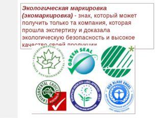 Экологическая маркировка (экомаркировка)- знак, который может получить тольк