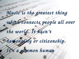Music is the greatest thing which connects people all over the world. It hasn