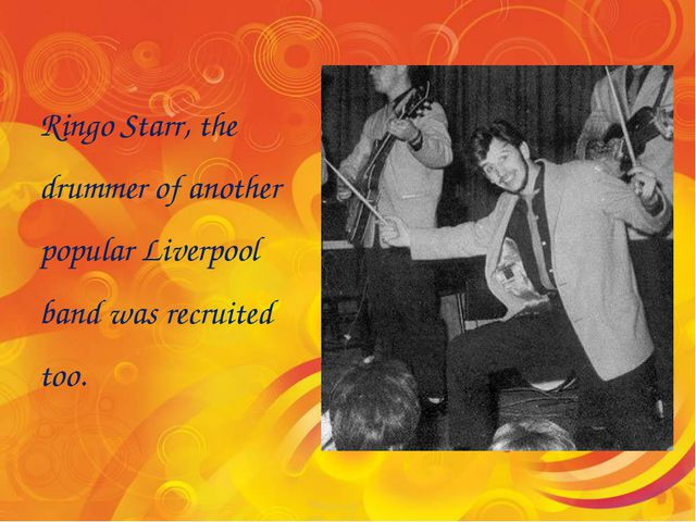 Ringo Starr, the drummer of another popular Liverpool band was recruited too.