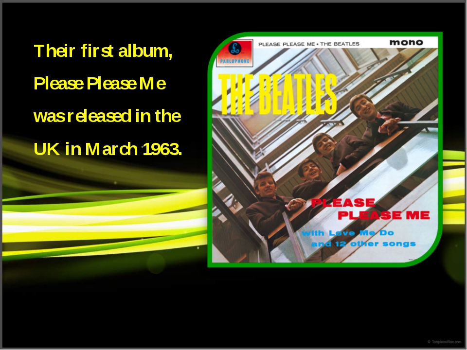 Their first album, Please Please Me was released in the UK in March 1963.