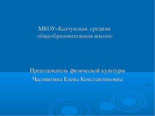 МКОУ«Калтукская средняя общеобразовательная школа» Преподователь физической к