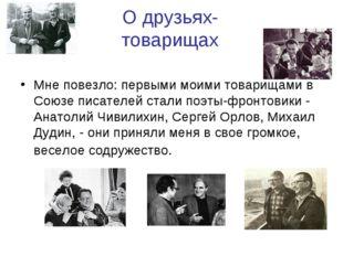 О друзьях-товарищах Мне повезло: первыми моими товарищами в Союзе писателей с