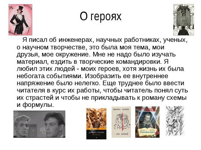 О героях Я писал об инженерах, научных работниках, ученых, о научном творчест...