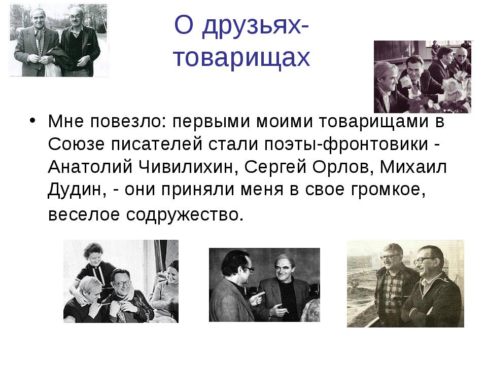 О друзьях-товарищах Мне повезло: первыми моими товарищами в Союзе писателей с...