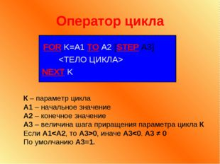 Оператор цикла FOR K=A1 TO A2 [STEP A3]  NEXT K К – параметр цикла А1 – начал