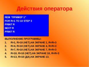 "Действия оператора REM ""ПРИМЕР 1"" FOR R=1 TO 10 STEP 3 PRINT R NEXT R PRINT R"