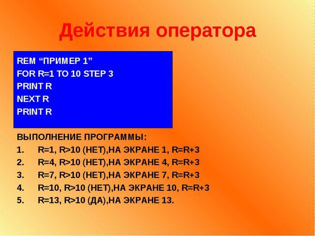 "Действия оператора REM ""ПРИМЕР 1"" FOR R=1 TO 10 STEP 3 PRINT R NEXT R PRINT R..."