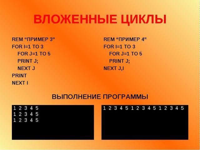 "ВЛОЖЕННЫЕ ЦИКЛЫ REM ""ПРИМЕР 3"" FOR I=1 TO 3 FOR J=1 TO 5 PRINT J; NEXT J PRIN..."